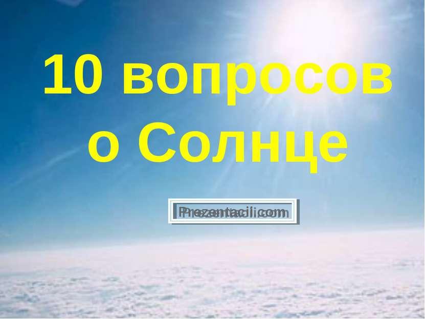 10 вопросов о Солнце Prezentacii.com