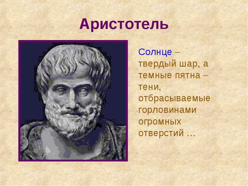 Аристотель Солнце – твердый шар, а темные пятна – тени, отбрасываемые горлови...