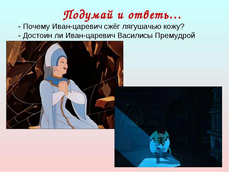 Подумай и ответь… - Почему Иван-царевич сжёг лягушачью кожу? - Достоин ли Ива...