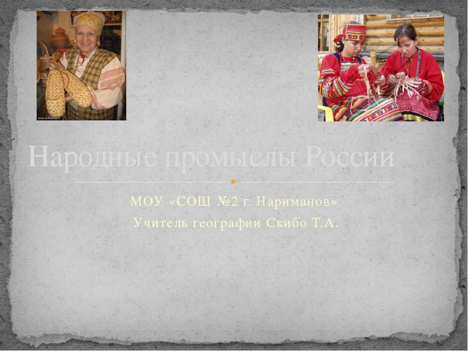 МОУ «СОШ №2 г. Нариманов» Учитель географии Скибо Т.А. Народные промыслы России