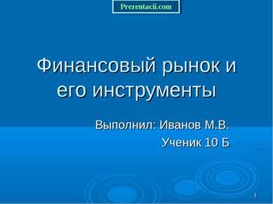* Финансовый рынок и его инструменты Выполнил: Иванов М.В. Ученик 10 Б