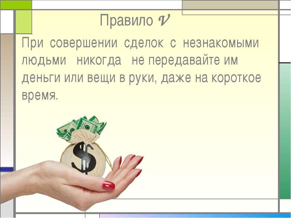 Правило V При совершении сделок с незнакомыми людьми никогда не передавайте и...