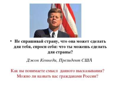 Не спрашивай страну, что она может сделать для тебя, спроси себя: что ты може...