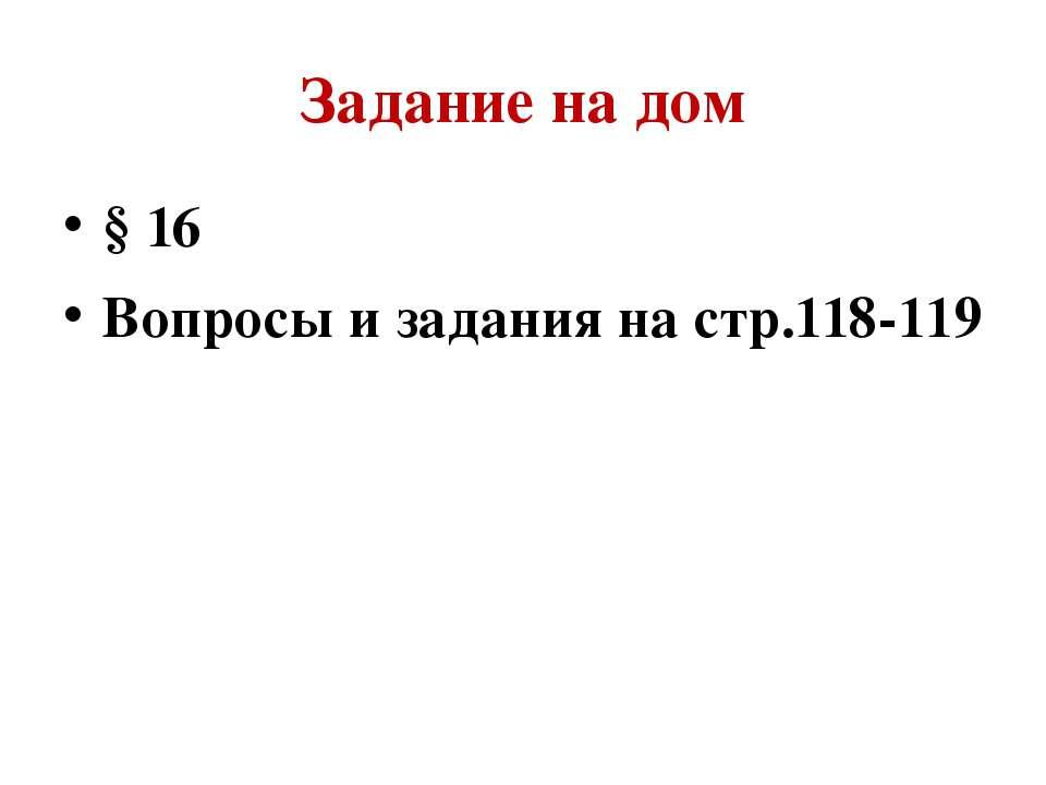 Задание на дом § 16 Вопросы и задания на стр.118-119