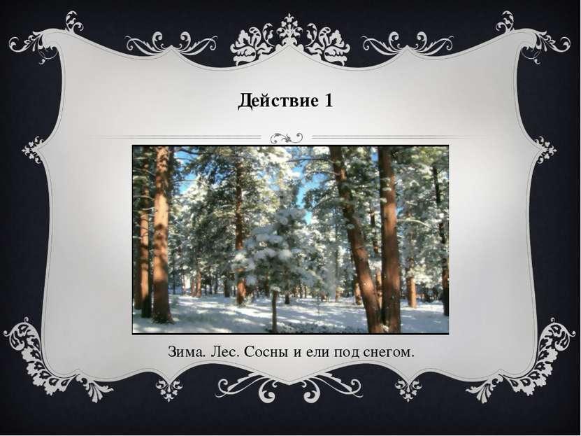 Действие 1 Зима. Лес. Сосны и ели под снегом.