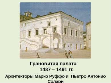 Грановитая палата 1487 – 1491 гг. Архитекторы Марко Руффо и Пьетро Антонио Со...