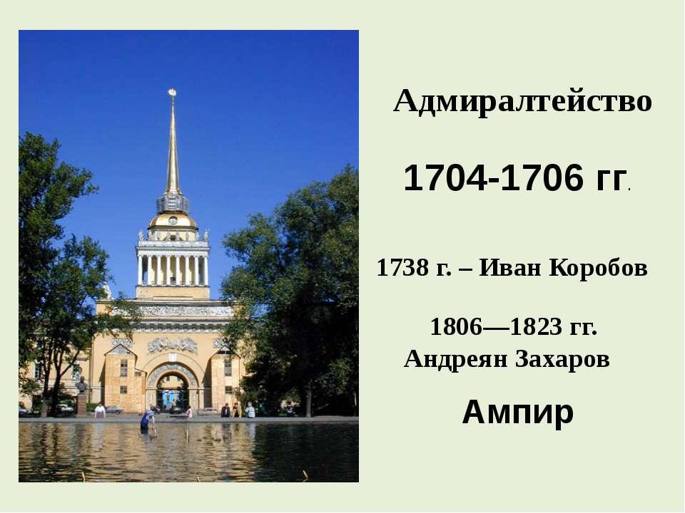 Адмиралтейство 1704-1706 гг. Ампир 1806—1823гг. Андреян Захаров  1738 г. – ...