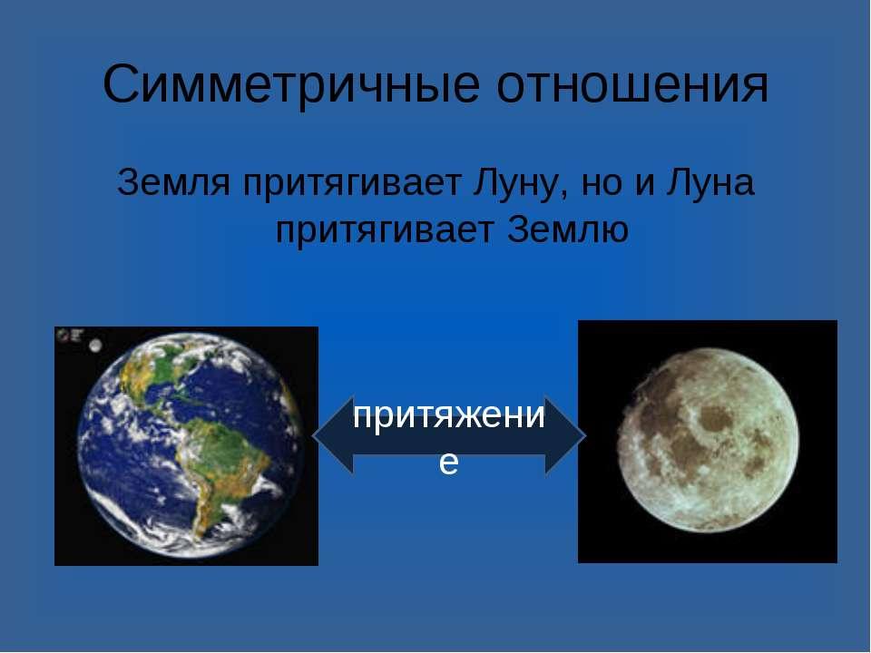 Симметричные отношения Земля притягивает Луну, но и Луна притягивает Землю пр...