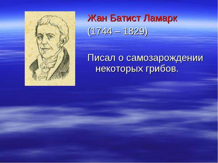Жан Батист Ламарк (1744 – 1829) Писал о самозарождении некоторых грибов.
