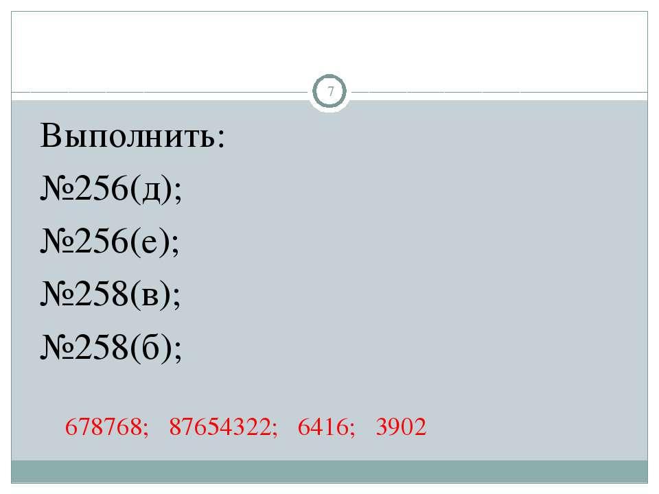 Выполнить: №256(д); №256(е); №258(в); №258(б); 678768; 87654322; 6416; 3902 *