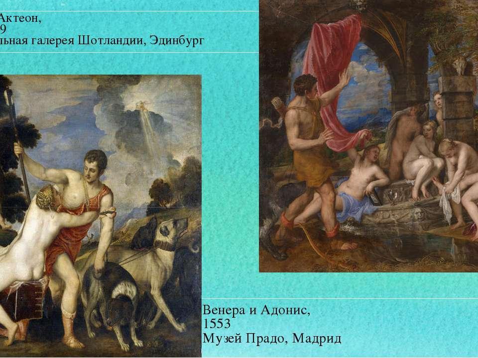 Венера и Адонис, 1553 Музей Прадо, Мадрид Диана и Актеон, 1556-1559 Националь...