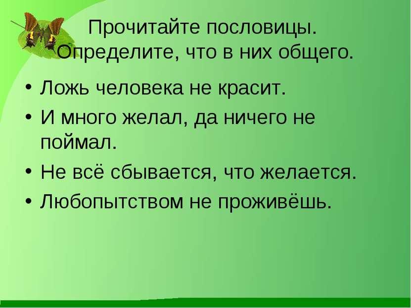 Прочитайте пословицы. Определите, что в них общего. Ложь человека не красит. ...