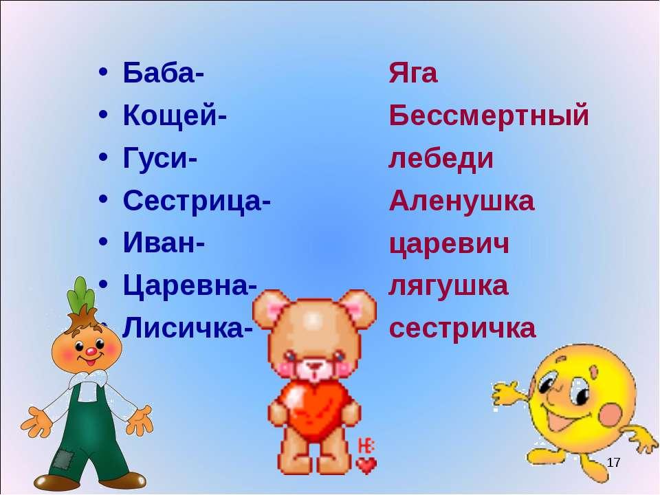 Баба- Кощей- Гуси- Сестрица- Иван- Царевна- Лисичка- Яга Бессмертный лебеди А...