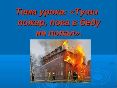 Тема урока: «Туши пожар, пока в беду не попал».