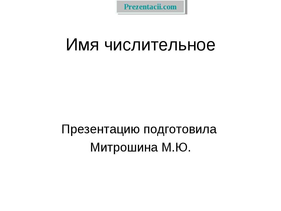 Имя числительное Презентацию подготовила Митрошина М.Ю.