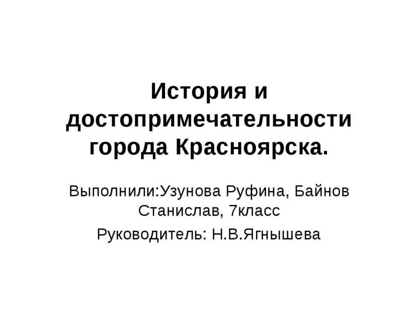 История и достопримечательности города Красноярска. Выполнили:Узунова Руфина,...