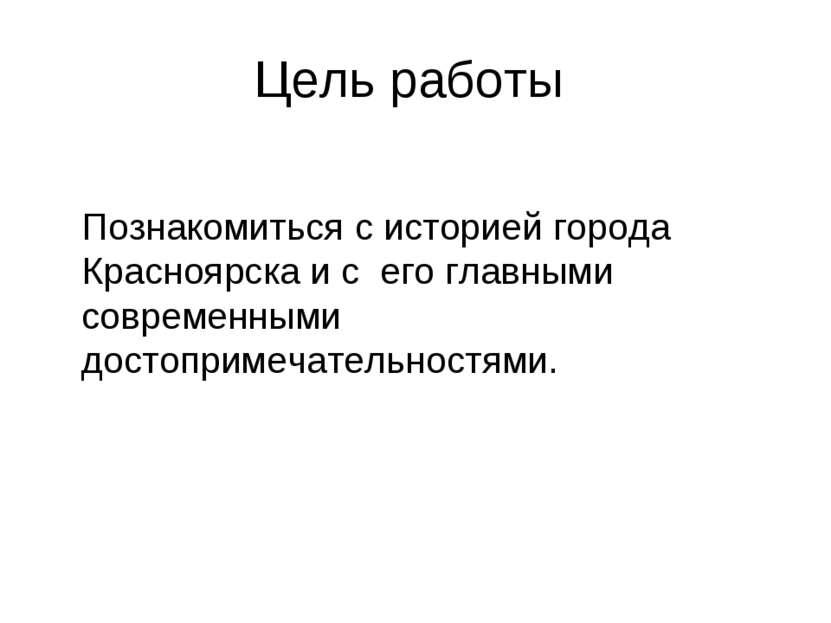 Цель работы   Познакомиться с историей города Красноярска и с его главными ...