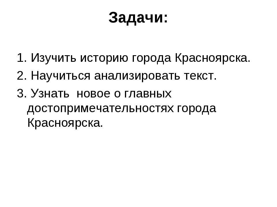 Задачи: 1. Изучить историю города Красноярска. 2. Научиться анализировать тек...