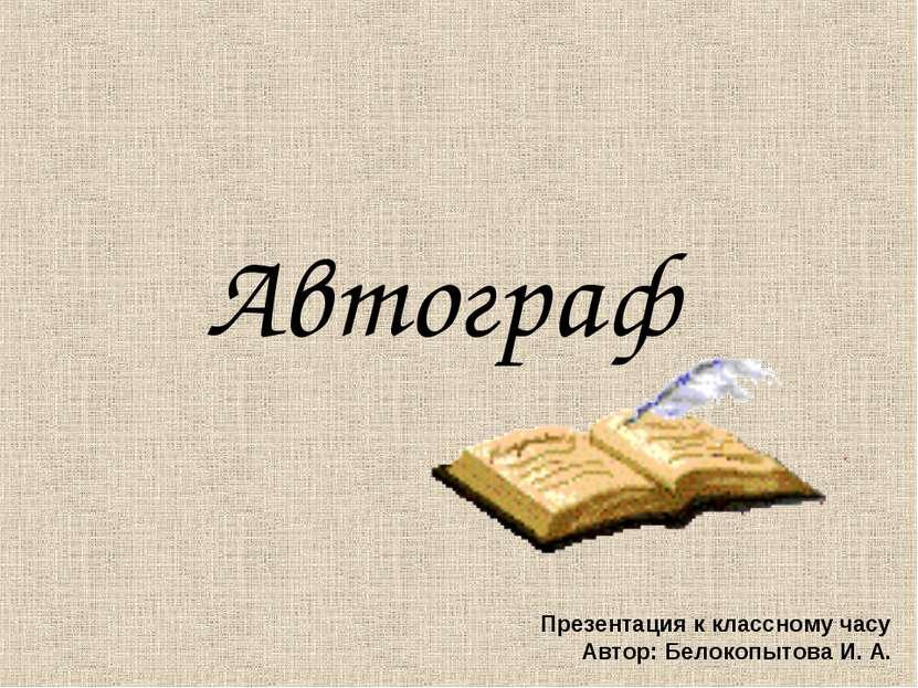 Автограф Презентация к классному часу Автор: Белокопытова И. А.