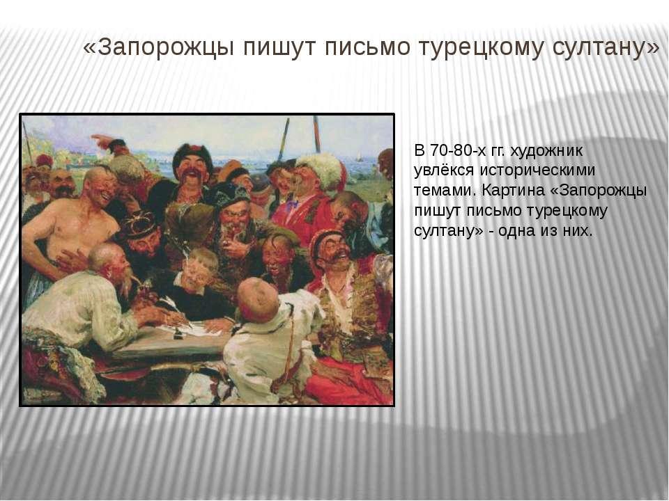 «Запорожцы пишут письмо турецкому султану» В 70-80-х гг. художник увлёкся ист...