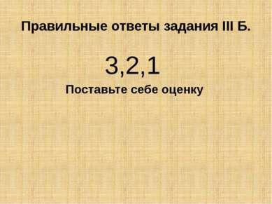 Правильные ответы задания III Б. 3,2,1 Поставьте себе оценку