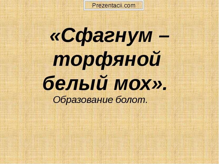 «Сфагнум – торфяной белый мох». Образование болот. Prezentacii.com