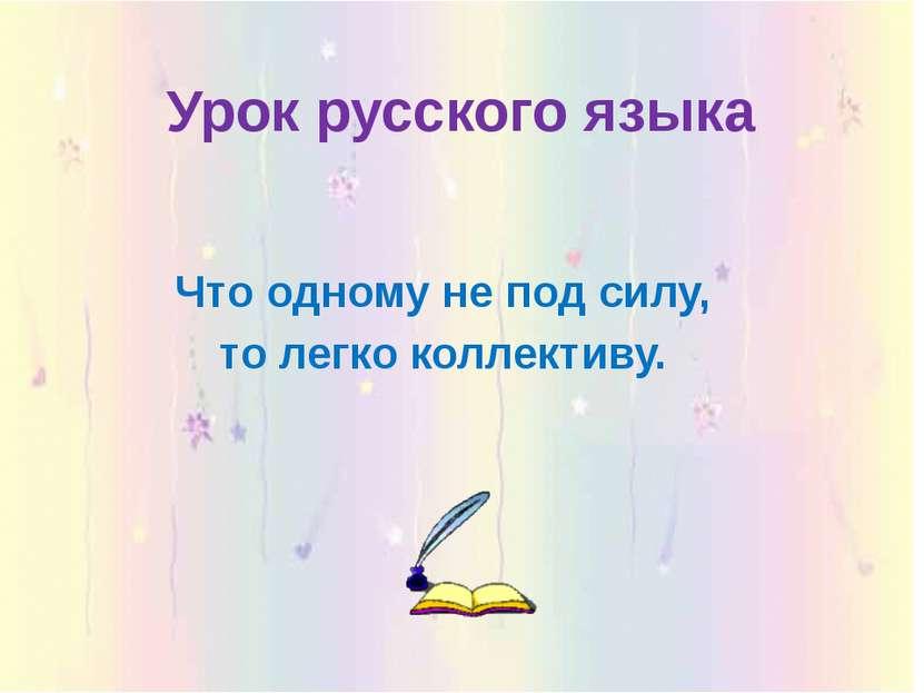 Урок русского языка Что одному не под силу, то легко коллективу.