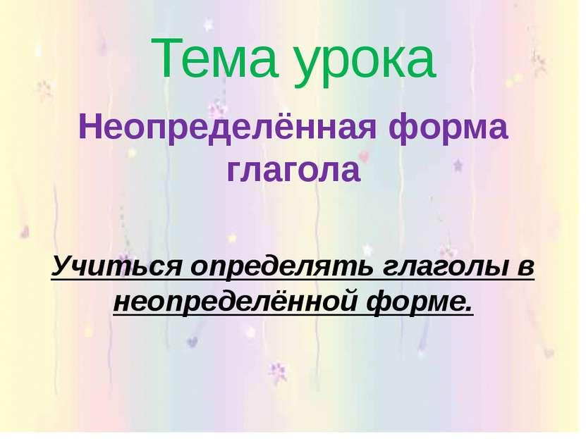 Тема урока Неопределённая форма глагола Учиться определять глаголы в неопреде...