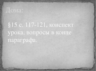 Дома: §15 с. 117-121, конспект урока, вопросы в конце параграфа.