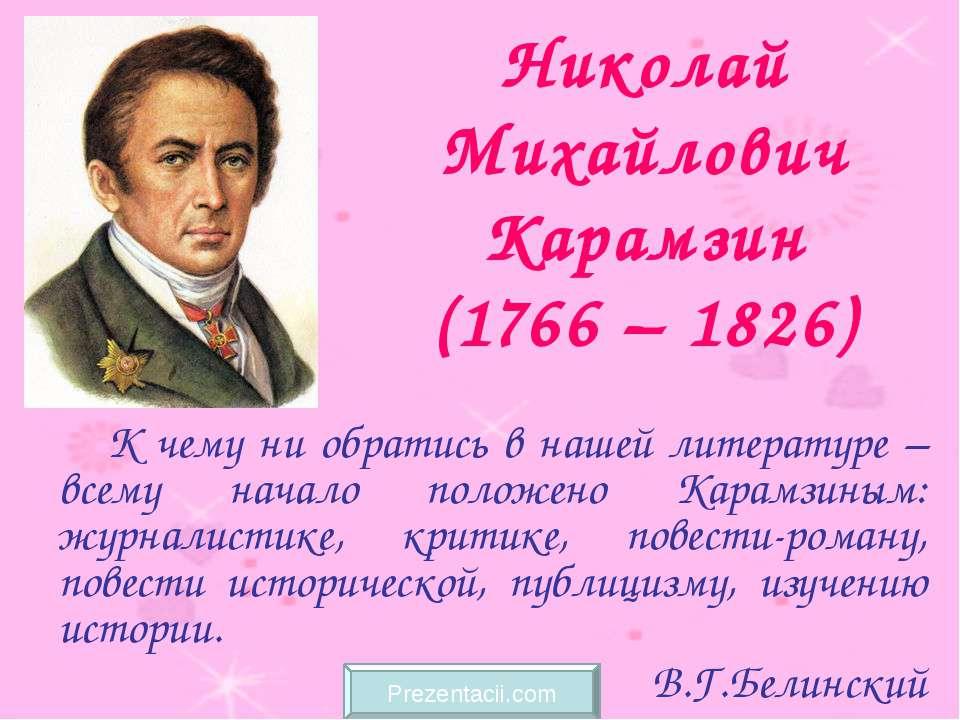 Николай Михайлович Карамзин (1766 – 1826) К чему ни обратись в нашей литерату...