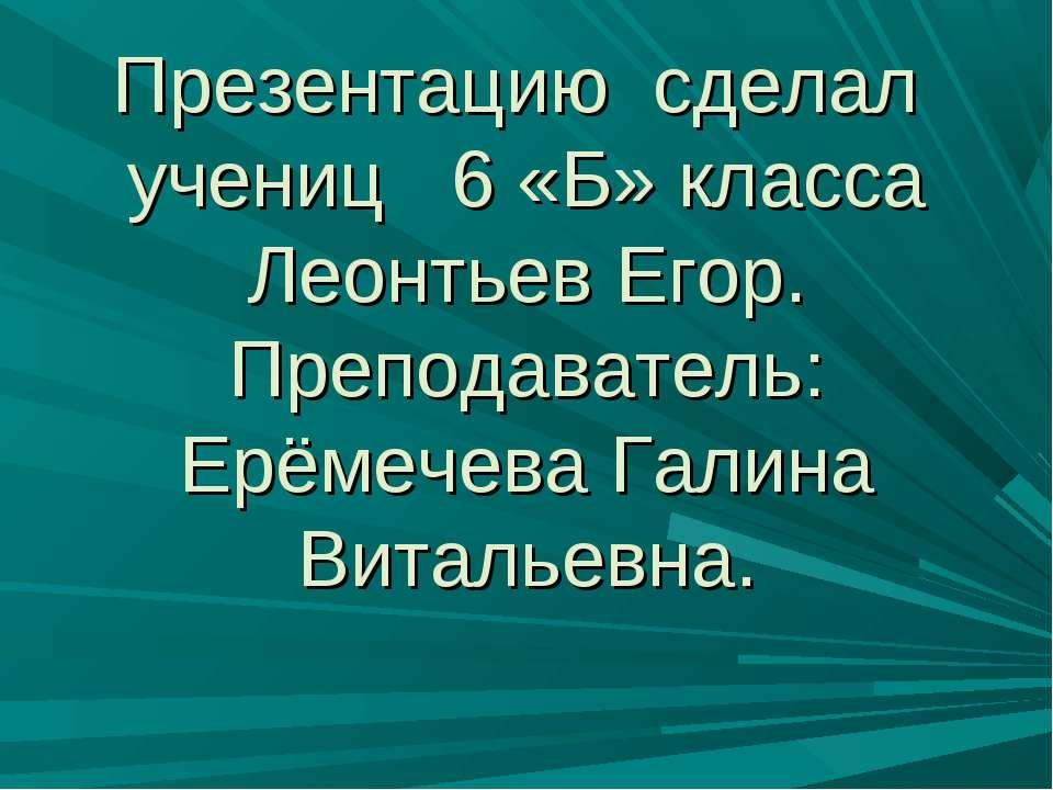 Презентацию сделал учениц 6 «Б» класса Леонтьев Егор. Преподаватель: Ерёмечев...