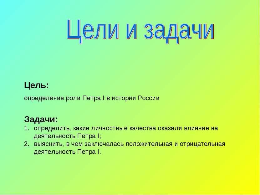 Цель: определение роли Петра I в истории России Задачи: определить, какие лич...