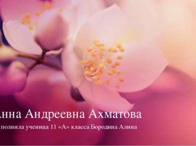 Анна Андреевна Ахматова Выполнила ученица 11 «А» класса Бородина Алина