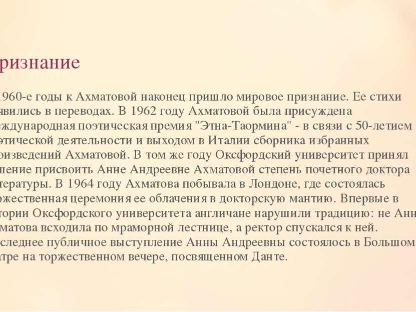 Признание В 1960-е годы к Ахматовой наконец пришло мировое признание. Ее стих...
