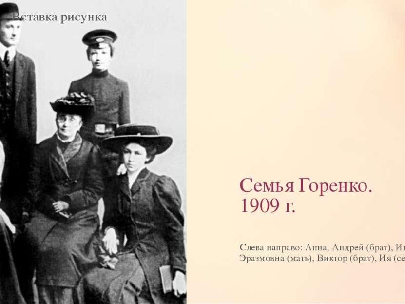 Семья Горенко. 1909 г. Слева направо: Анна, Андрей (брат), Инна Эразмовна (ма...