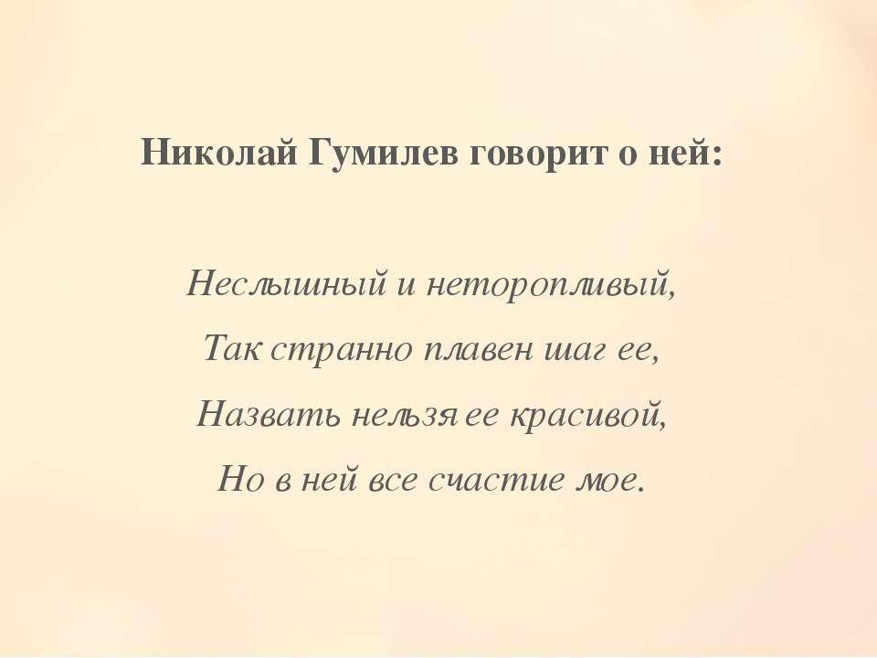Николай Гумилев говорит о ней: Неслышный и неторопливый, Так странно плавен ш...