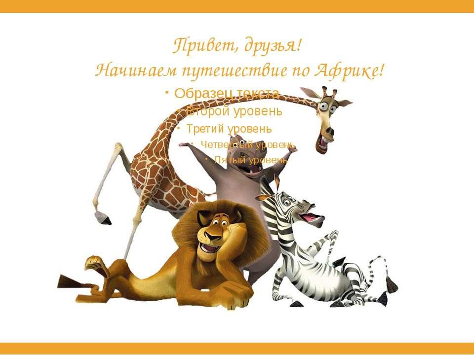 Привет, друзья! Начинаем путешествие по Африке!