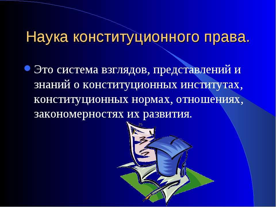Наука конституционного права. Это система взглядов, представлений и знаний о ...