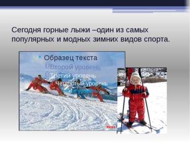 Сегодня горные лыжи –один из самых популярных и модных зимних видов спорта.