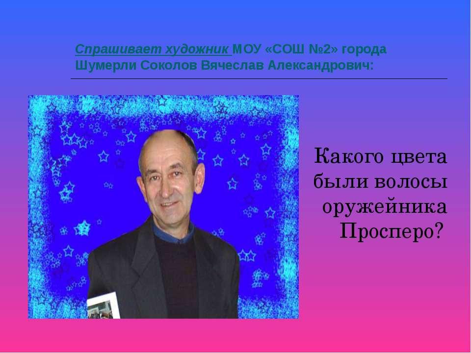 Спрашивает художник МОУ «СОШ №2» города Шумерли Соколов Вячеслав Александрови...