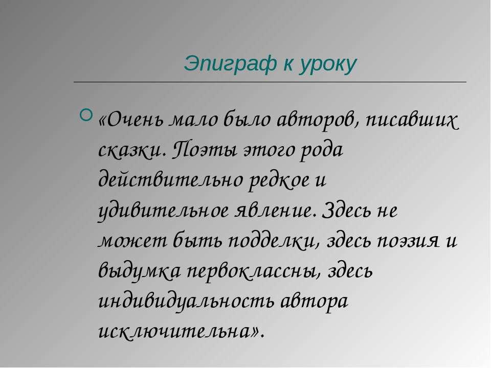 Эпиграф к уроку «Очень мало было авторов, писавших сказки. Поэты этого рода д...