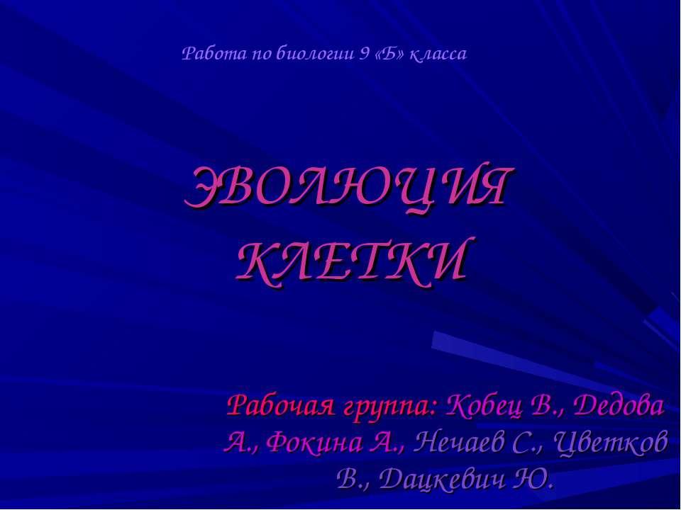 ЭВОЛЮЦИЯ КЛЕТКИ Рабочая группа: Кобец В., Дедова А., Фокина А., Нечаев С., Цв...