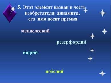 5. Этот элемент назван в честь изобретателя динамита, его имя носит премия ме...
