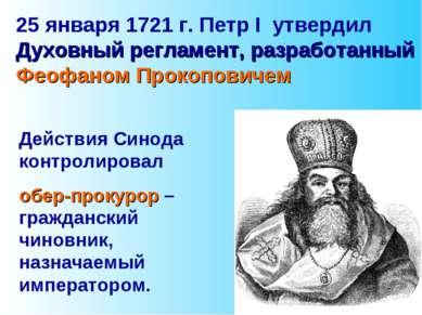 25 января 1721 г. Петр I утвердил Духовный регламент, разработанный Феофаном ...