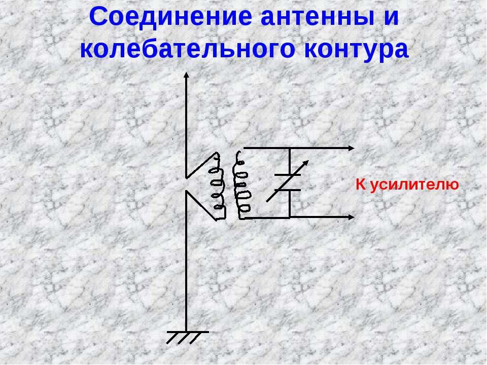 Соединение антенны и колебательного контура К усилителю