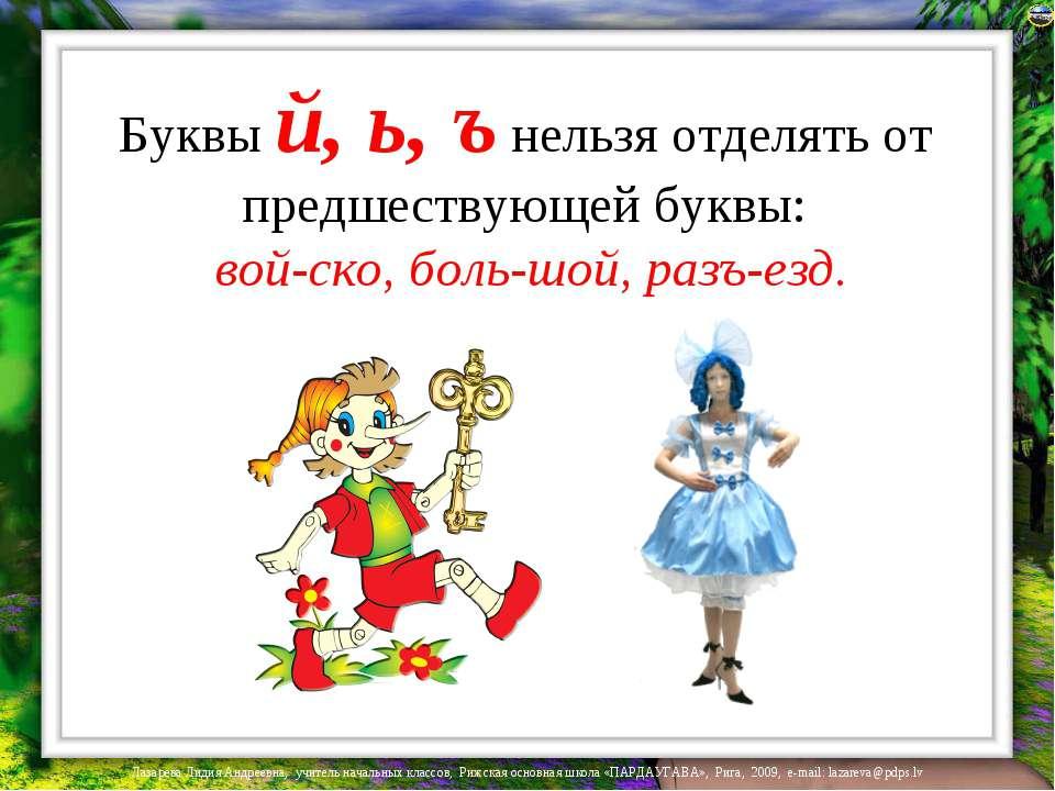 Буквы й, ь, ъ нельзя отделять от предшествующей буквы: вой-ско, боль-шой, раз...