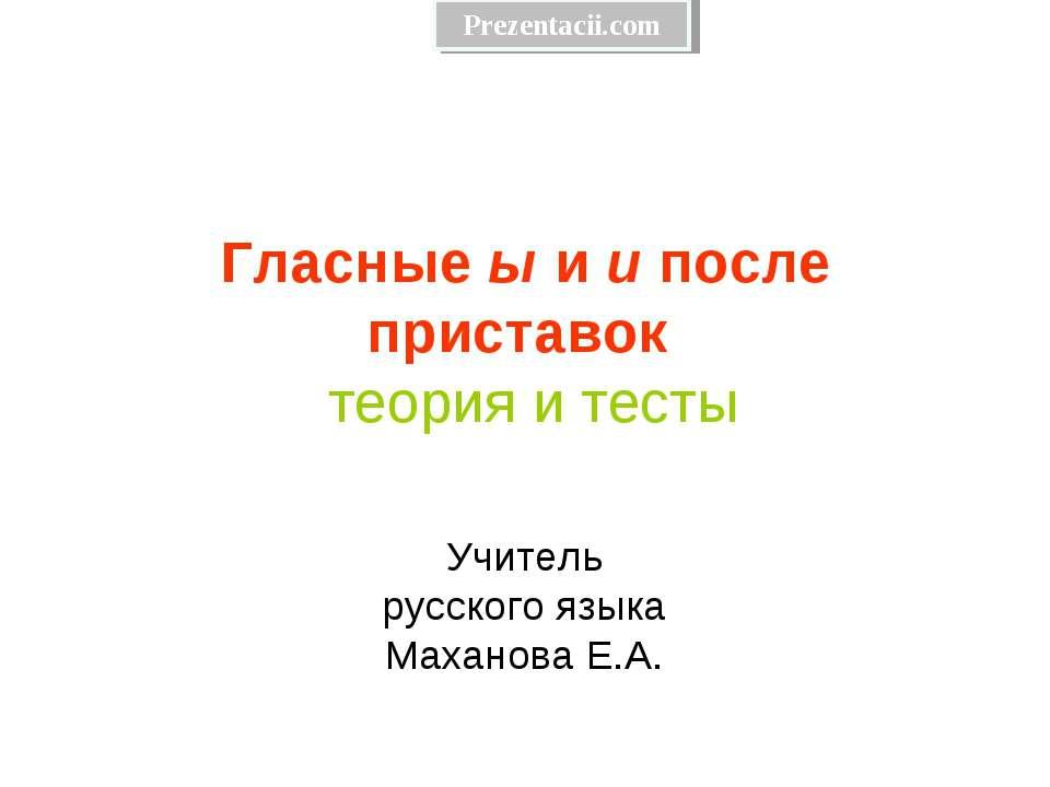 Гласные ы и и после приставок теория и тесты Учитель русского языка Маханова ...