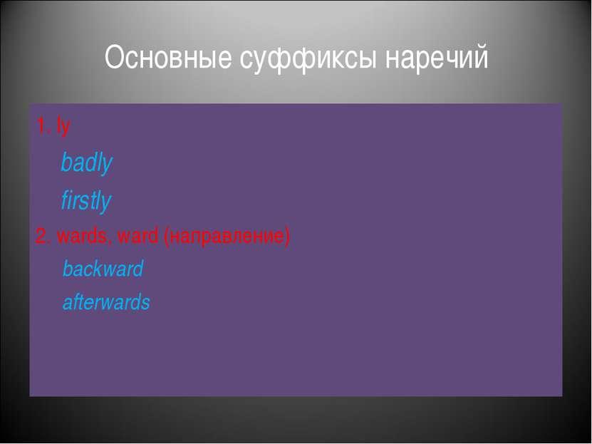 Основные суффиксы наречий 1. ly badly firstly 2. wards, ward (направление) ba...