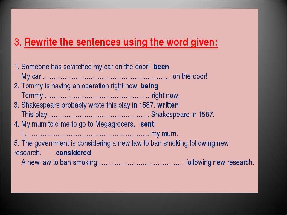 3. Rewrite the sentences using the word given: 1. Someone has scratched my ca...