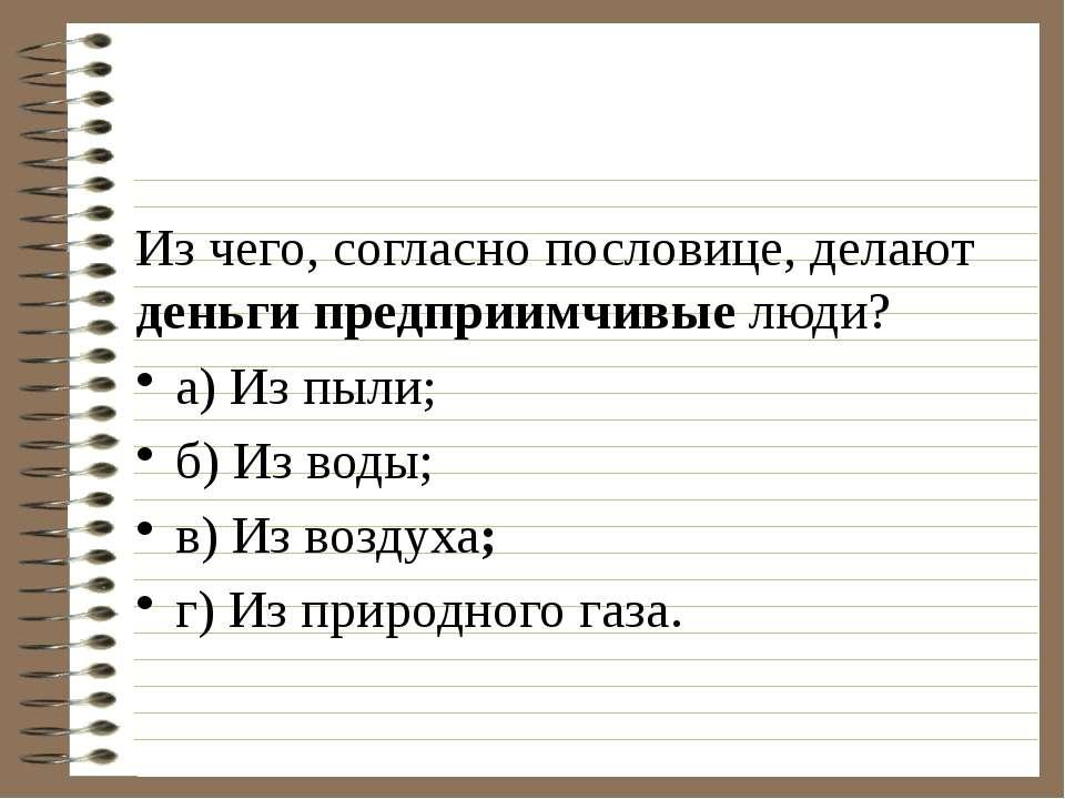 Из чего, согласно пословице, делают деньги предприимчивые люди? а) Из пыли;...